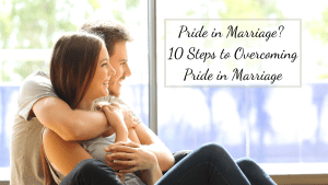 Sometimes it is hard to recognize Pride in marriage, but once we realize it is there these simple steps can help us overcome pride in marriage.
