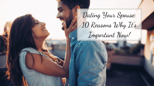 Dating Your Spouse: 10 Reasons Why It's Important Now!