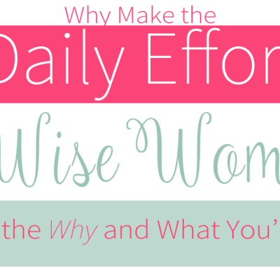 Why Make The Daily Effort to be a Wise Woman?