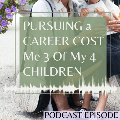 How Pursuing a Career Cost me 3 of my 4 Children – Podcast