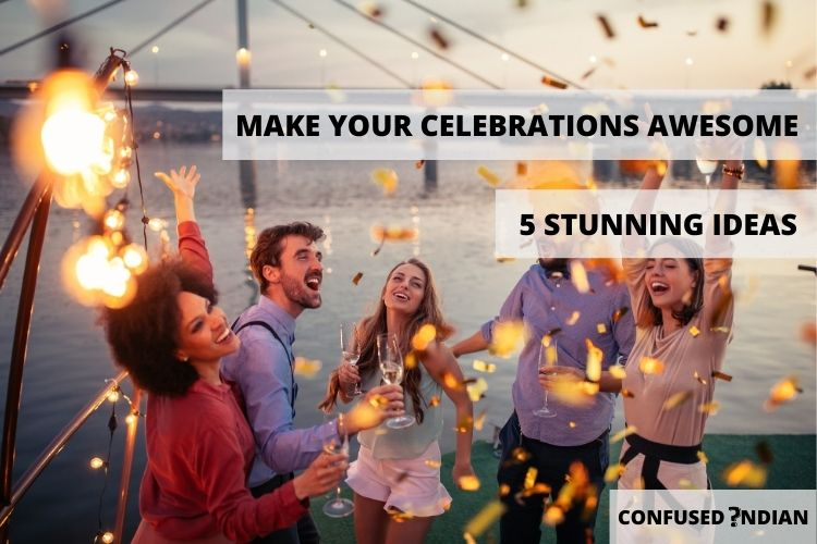 5 Stunning Ideas To Make Your Celebrations Awesome