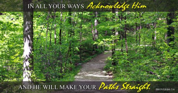 In all your ways acknowledge him and he will make your paths straight.