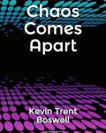 Chaos Comes Apart, by Kevin Trent Boswell