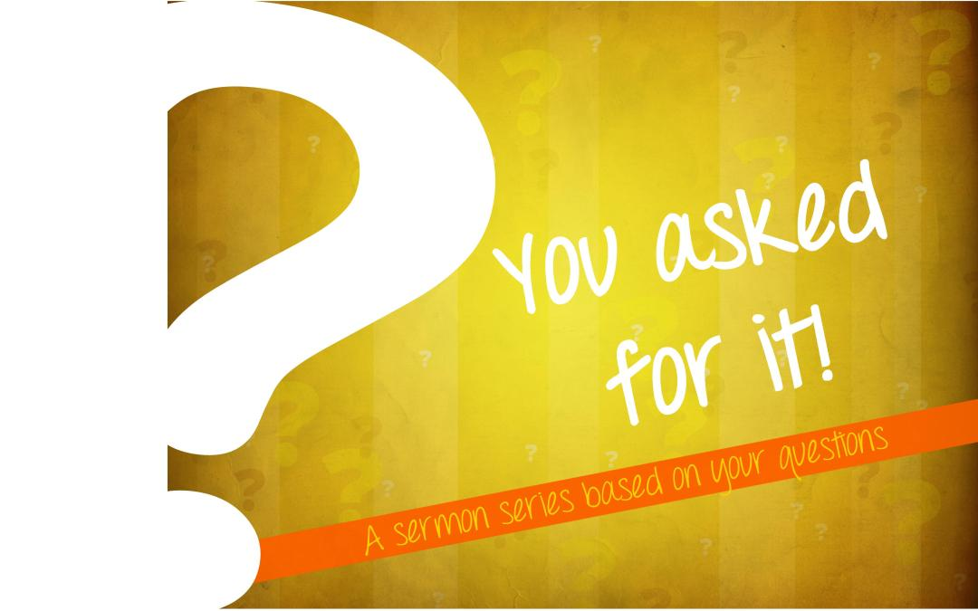 You Asked For It! A Sermon Series Based On Your Questions