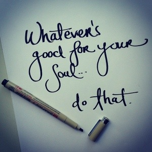 Whatever is Good for your Soul...Do That! - Connected To Self