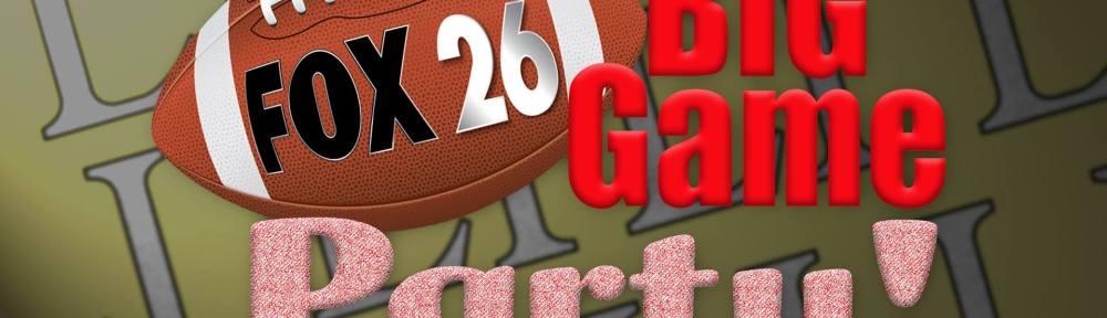 Fox 26 Big Game Party Sunday, Feb. 5, 2017