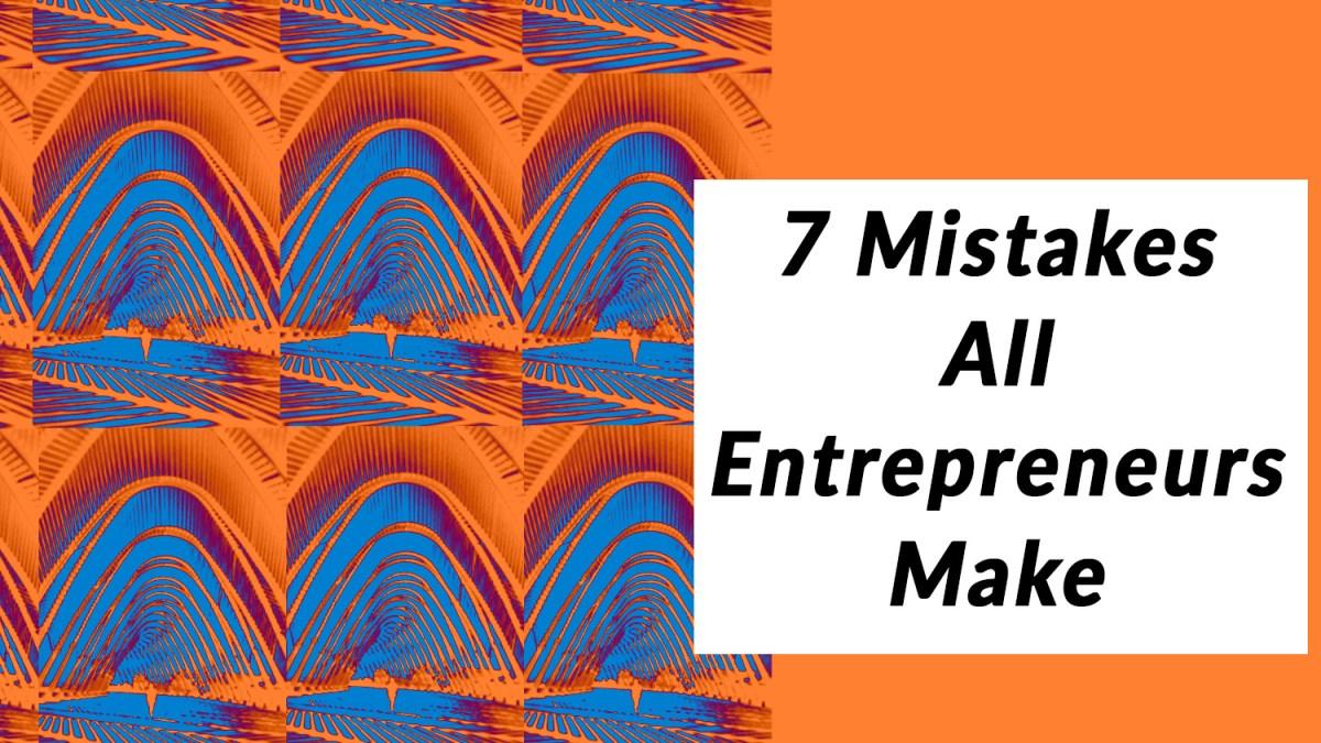7 Mistakes All Entrepreneurs Make