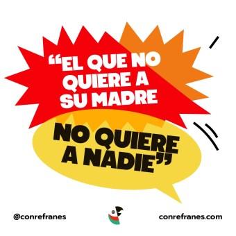 EL QUE NO QUIERE A SU MADRE NO QUIERE A NADIE@72x-100