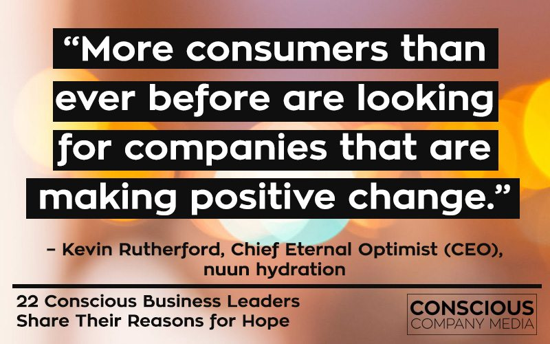 """More consumers than ever before are looking for companies that are making positive change."" – Kevin Rutherford, Chief Eternal Optimist (CEO), nuun hydration"