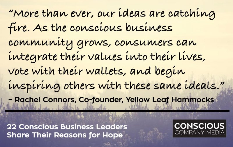 """More than ever, our ideas are catching fire. As the conscious business community grows, consumers can integrate their values into their lives, vote with their wallets, and begin inspiring others with these same ideals."" – Rachel Connors, Co-founder, Yellow Leaf Hammocks"