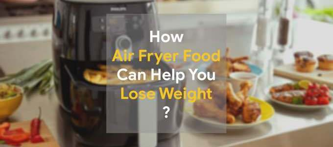 How Air Fried Food Can Help You Lose Weight