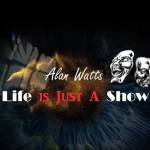 Life is Just A Show – Alan Watts [VIDEO]