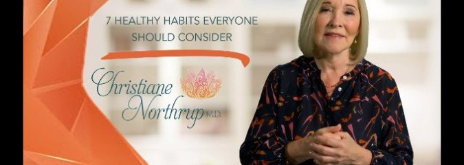 WATCH: 7 Healthy Habits Everyone Should Consider | Dr. Christiane Northrup