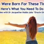 You Were Born For These Times: Here's What You Need To Do | Oracle Girl
