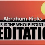 Abraham Hicks: This Is the Whole Point of Meditation