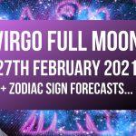 Virgo Full Moon 27th February 2021 + Zodiac Sign Forecasts