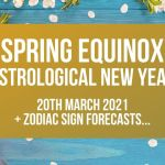 Spring Equinox – Astrological New Year + FREE 12 Month Zodiac Sign Forecasts…