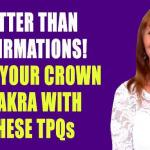 Open Your Crown Chakra with These TPQs (NOT Affirmations!)