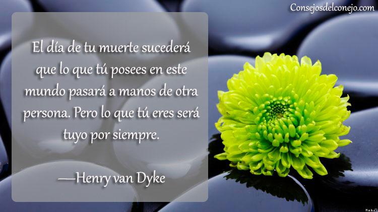 El día de tu muerte sucederá que lo que tú posees en este mundo pasará a manos de otra persona. Pero lo que tú eres será tuyo por siempre. —Henry Van Dyke