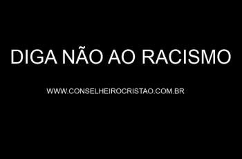 O Conselheiro Cristão é Contra o Racismo