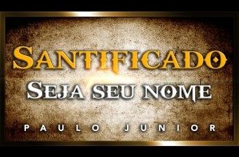 Qual o Significado De Santificado Seja o Seu Nome? – Paulo Junior