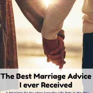 The Best Marriage Advice I ever Received: A Marriage Tip for when Everyday Life Gets in the Way