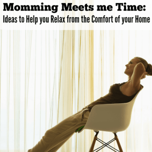 Momming Meets me Time: Our Ideas to Help you Relax from the Comfort of your Home