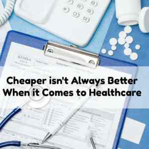 Cheaper isn't Always Better When it Comes to Healthcare