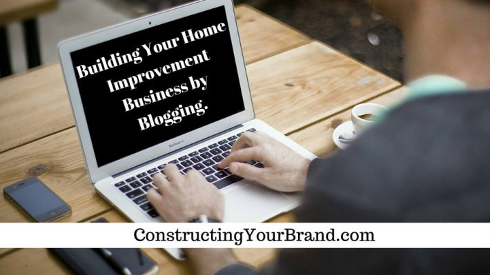 Build Your Home Improvement Business By Blogging Content