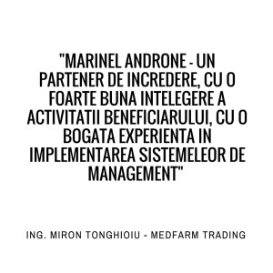 Marinel Androne - un partener de incredere, cu o foarte buna intelegere a activitatii beneficiarului, cu o bogata experienta in implrmrntarea sistemelor de management. ING. MIRON TONGHIOIU - MEDFARM TRADING