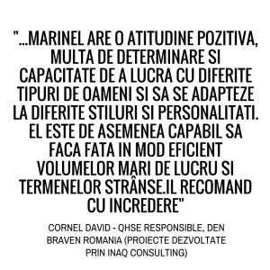...Marinel are o atitudine pozitiva, multa determinare si capacitate de a lucra cu diferite tipuri de oameni si sa se adapteze la diferite stiluri si personalitati. El este de asemenea capabil sa faca fata in mod eficient volumelor mari de lucru si termenelor stranse. Il recomand cu incredere. Cornel David - QHSE Responsible, Den Braven Romania (Proiecte dezvoltate prin Inaq Consulting).