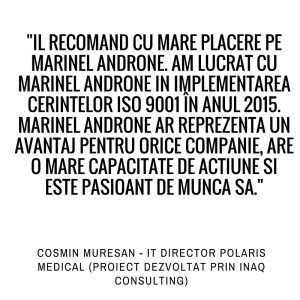 Il recomand cu mare placere pe Marinel Androne. Am lucrat cu Marinel Androne in implementarea cerintelor ISO 9001 in anul 2015. Marinel Androne ar reprezenta un avantaj pentru orice companie, are o mare capacitate de actiune si este pasionat de munca sa. Cosmin Muresan - IT Director Polaris Medica (Proiect dezvoltat prin Inaq Consulting).