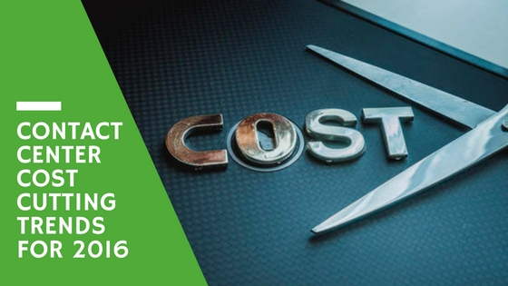 Contact Center Cost Cutting Trends for 2016