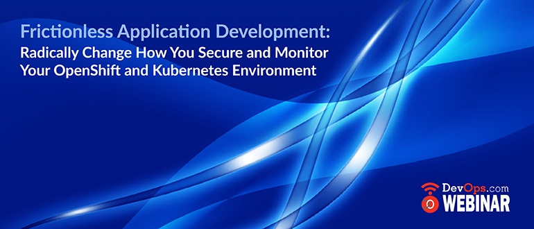 Frictionless Application Development: Radically Change How You Secure and Monitor Your OpenShift and Kubernetes Environment