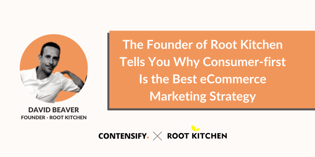 The Founder of Root Kitchen Tells You Why Consumer-first Is the Best eCommerce Marketing Strategy