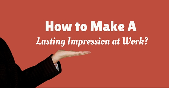 How to Make Lasting Impression at Work: 16 Crucial Tips - WiseStep