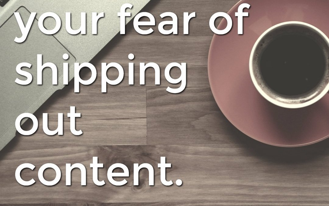 Overcoming your fear of shipping out content.