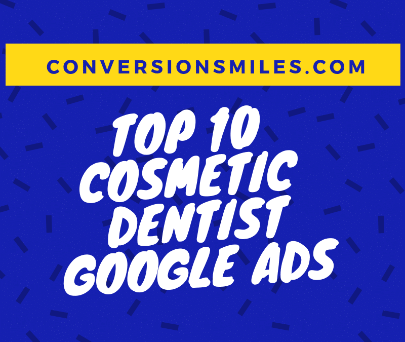Top 10 Cosmetic Dentist Google Ads (kind of!)