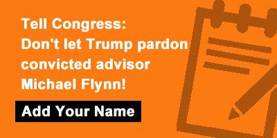 Tell Congress: Don't let Trump pardon convicted advisor Michael Flynn!