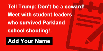 Tell Trump: Don't be a coward! Meet with student leaders who survived Parkland school shooting!