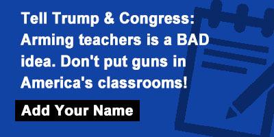 Tell Trump & Congress: Arming teachers is a BAD idea. Don't put guns in America's classrooms!