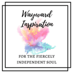 Wayward inspiration for the fiercely independent soul