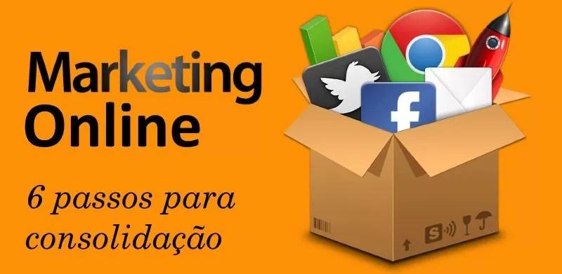 Os 6 passos para consolidação do marketing online