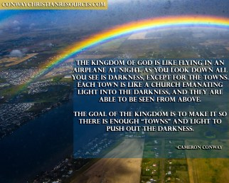 """The kingdom of God is like flying in an airplane at night. As you look down all you see is darkness, except for the towns. Each town is like a church emanating light into the darkness, and they are able to be seen from above. The goal of the Kingdom is to make it so there is enough """"towns"""" and light to push out the darkness."""