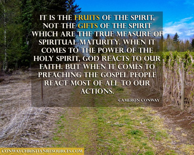 it is the FRUITs of the Spirit, not the GIFTS of the Spirit which are the true measure of spiritual maturity. When it comes to the power of the Holy Spirit, God reacts to our faith. But when it comes to preaching the gospel people react most of all to our actions.
