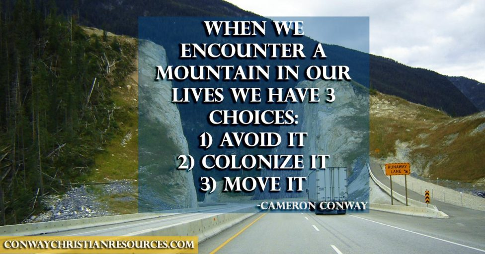When we encounter a mountain in our life we have three choices: 1) avoid it 2) colonize it 3) move it