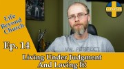 Life Beyond Church Ep. 14: Living Under Judgement and Loving It