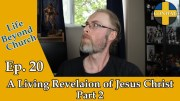 Life Beyond Church Ep. 20: A Living Revelation of Jesus Christ Pt.2