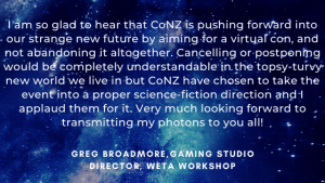 I am so glad to hear that CoNZ is pushing forward into our strange new future by aiming for a virtual con, and not abandoning it altogether. Cancelling or postponing would be completely understandable in the topsy-turvy new world we live in but CoNZ have chosen to take the event into a proper science-fiction direction and I applaud them for it. Very much looking forward to transmitting my photons to you all! - Greg Broadmore, Gaming Studio Director, Weta Workshop.