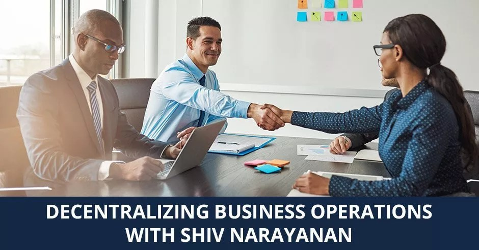 Ep. 07 - Decentralizing Business Operations with Shiv Narayanan